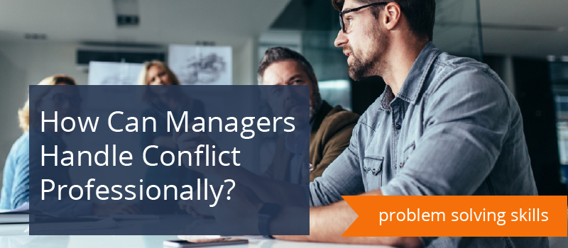 Managing Conflict: How Can Managers Handle Conflict Professionally?